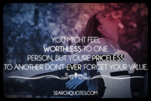 You Might Feel Worthless To One Person, But You're