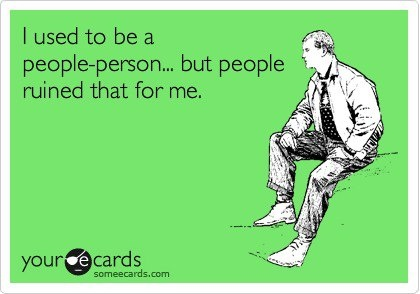 I used to be a people person...but people ruined that for me.