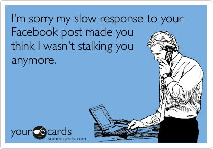 I'm sorry my slow response to your Facebook post made you think I wasn't stalking you anymore.
