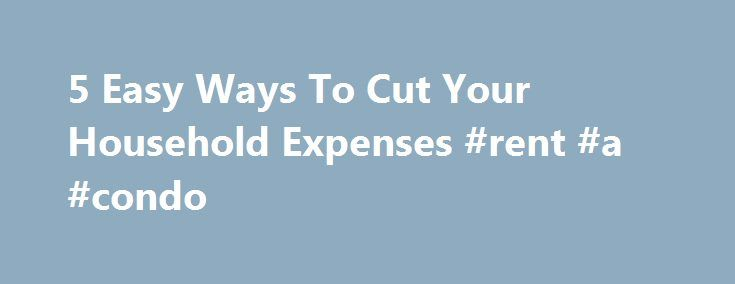 5 Easy Ways To Cut Your Household Expenses #rent #a #condo http://rental.remmont.com/5-easy-ways-to-cut-your-household-expenses-rent-a-condo/  #cheap rentals # 5 Easy Ways To Cut Your Household Expenses Are you shocked when seeing your household expenditures every month? The expenses seem to increase every month. If you are in this situation, try these 5 recommendations before your extra paid money will accumulate to a significant amount! 1. Recycle those junk letters. Each...