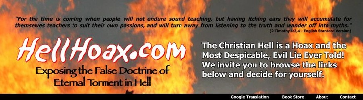The doctrine of eternal torment in Hell is a hoax. It is the result of pagan mythology, poor translation of the Hebrew and Greek manuscripts from which we get our modern English Bibles, 1700 years of tradition in the Christian church and misguided interpretations. It's an evil delusion that infects all of institutional orthodox Christendom and denies the love, mercy and purposes of Almighty God the Father and diminishes the redemptive work on the cross by Jesus Christ our Lord and Savior.