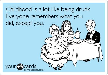 Childhood is a lot like being drunk Everyone remembers what you did, except you.: Life, Lol So True, Childhood Memories, Childhood Funny, Childhood Exact, Lmao True, Hahaha Truths, True Stories, Haha So True