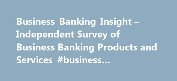 Business Banking Insight – Independent Survey of Business Banking Products and Services #business #communication http://bank.remmont.com/business-banking-insight-independent-survey-of-business-banking-products-and-services-business-communication/  #business banking # Business Banking Insight The Chancellor of the Exchequer launched the Business Banking Insight programme in November 2013 to help improve competition in business banking in the UK. Run by the British Chambers of Commerce and the…