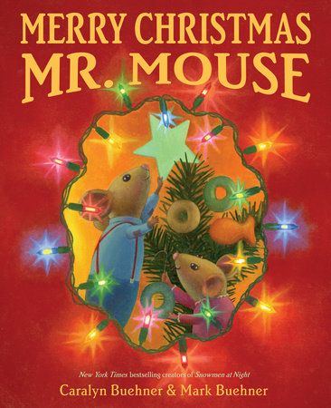 MERRY CHRISTMAS, MR. MOUSE by Caralyn Buchner & Mark Buehner -- From the creators of the New York Times bestseller Snowmen at Night comes a lively story about discovering the joy and meaning of Christmas.