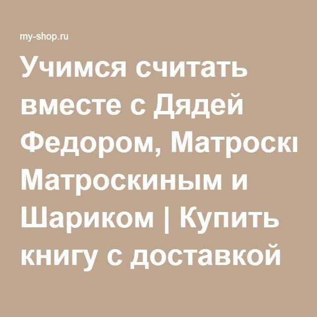 Учимся считать вместе с Дядей Федором, Матроскиным и Шариком | Купить книгу с доставкой | My-shop.ru