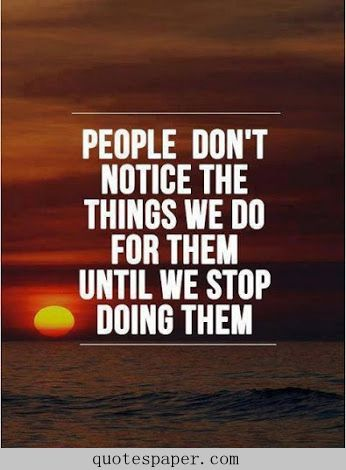 People don't notice the things we do for them until we stop doing them