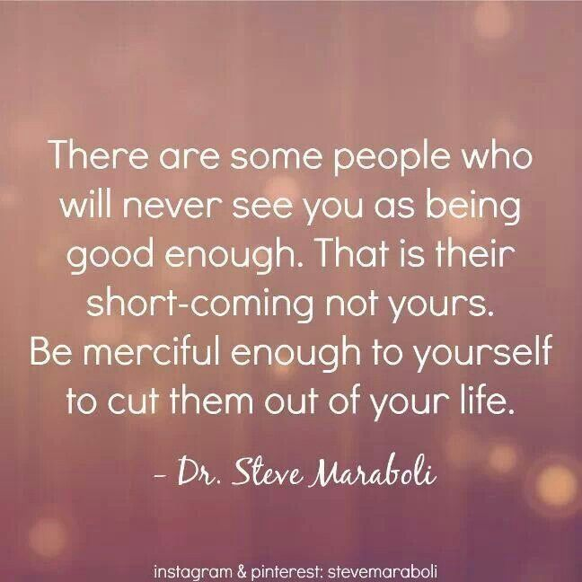 """"""" There are some people who will never see you as being good enough. That is their short- coming, not yours. Be merciful enough to yourself to cut them out of your life."""" ~ Steve Maraboli. #relationships #SelfCare #quote"""