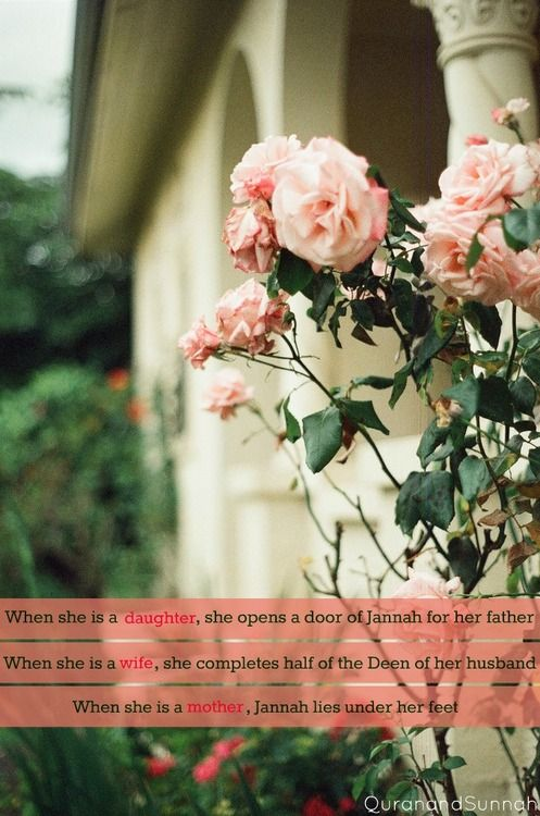 """When she is a daughter, she opens the doors of Jannah (Paradise) for her father. When she is a wife, she completes half of the deen (religion) of her husband. And when she is a mother, Jannah (Paradise) lies under her feet. If everyone knew the true status of a woman in Islam, even the men would want to be women"" (Shaykh Akram Nadawi)"