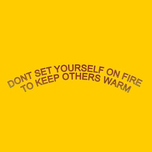 Não se coloque em chamas para manter os outros aquecidos.
