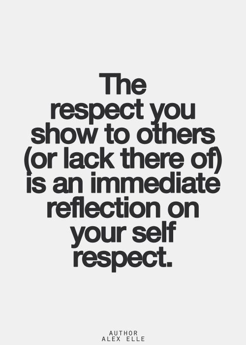 Respect is earned, some have a long road to haul, just remember what one says about others reflects ones own truth and what one says about themselves reflects only  one's opinion. Self respect I definitely have it's respect for those that lack respect for others that I hope I offend!  It's apparent it works for me. :)