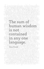 """Ezra Pound: """"The sum of human wisdom is not contained in any one language, and no single language is capable of expressing all forms and degrees of human comprehension."""""""