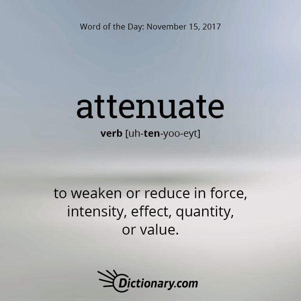 Dictionary.com's Word of the Day - attenuate - to weaken or reduce in force, intensity, effect, quantity, or value: to attenuate desire.