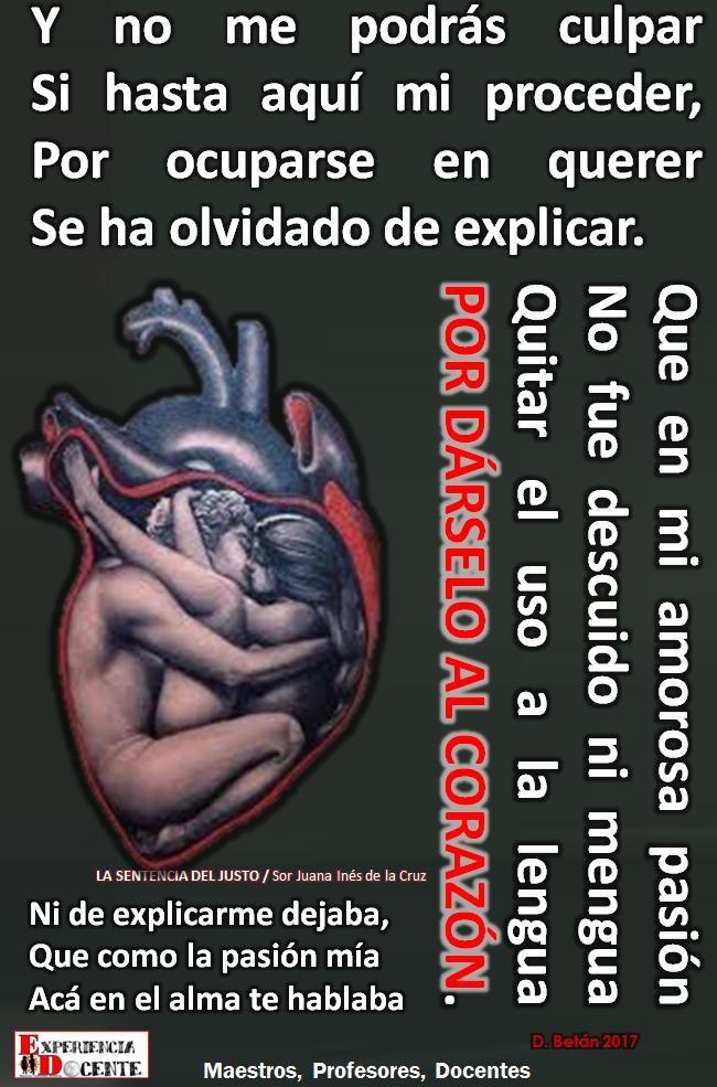 Que en mi amorosa pasión No fue descuido ni mengua Quitar el uso a la lengua POR DÁRSELO AL CORAZÓN LA SENTENCIA DEL JUSTO / Sor Juana Inés de la Cruz