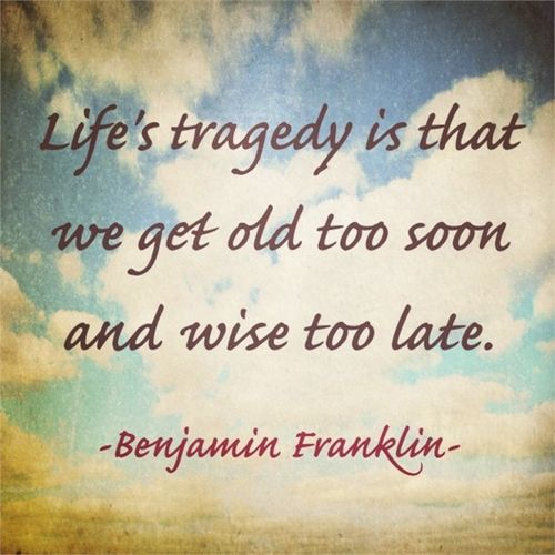Life's tragedy is that we get old too soon and wise too late. --Benjamin Franklin