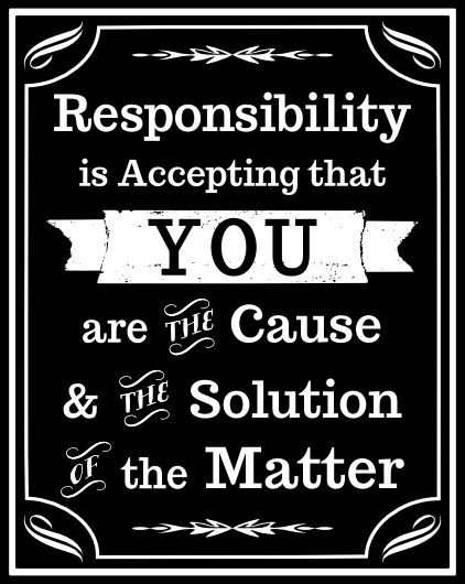 """""""Responsibility is accepting that you are the cause and the solution of the matter."""""""
