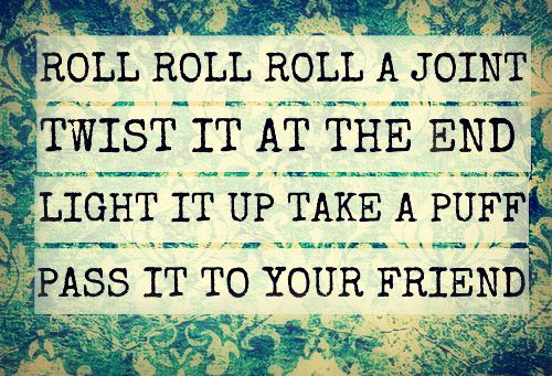 roll roll roll a joint  twist it at the end  light it up and take a puff  pass it to your friend