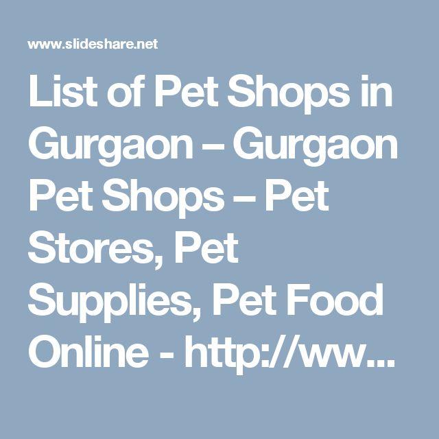 List of Pet Shops in Gurgaon – Gurgaon Pet Shops – Pet Stores, Pet Supplies, Pet Food Online - http://www.slideshare.net/AjayKhanduri/list-of-pet-shops-in-gurgaon