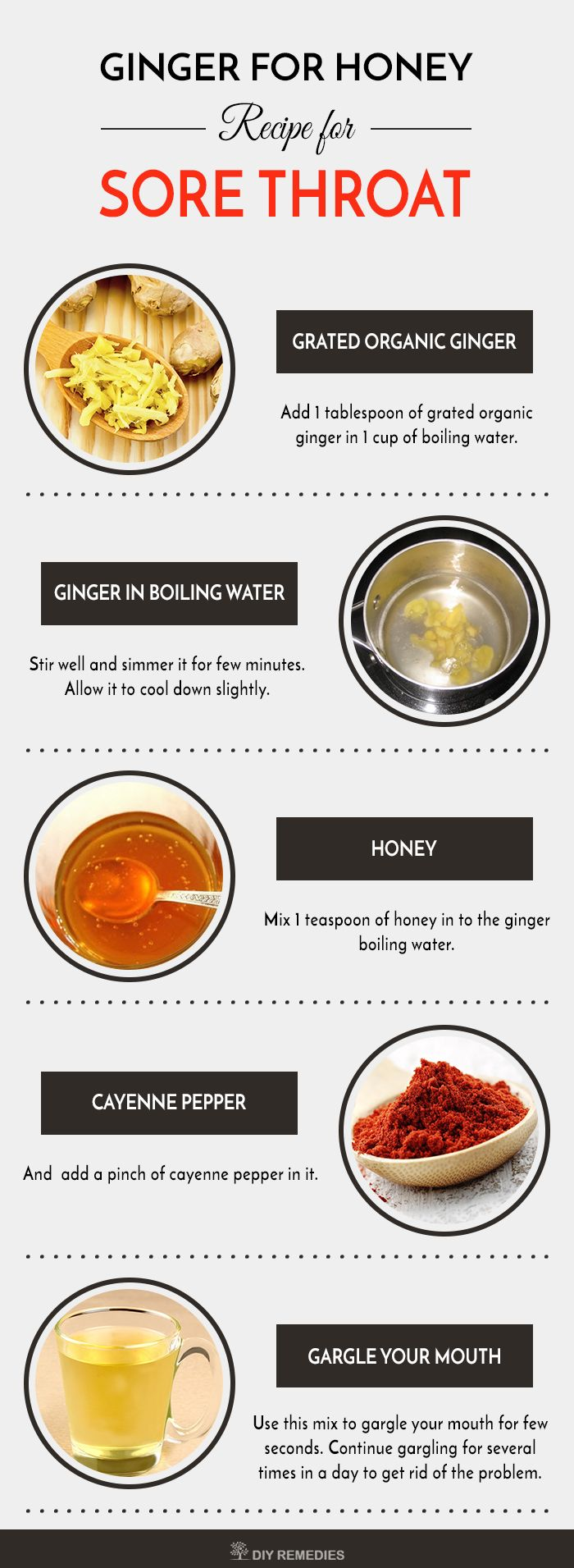 Gargle Recipe – 3: (Ginger with Honey)    Both ginger and honey have antibacterial and anti-inflammatory properties that not only prevent the infection but also soothe your throat.