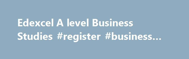 Edexcel A level Business Studies #register #business #name http://busines.remmont.com/edexcel-a-level-business-studies-register-business-name/  #business studies # Edexcel A level Business Studies (2008) Why choose this specification? Our Edexcel A level Business Studies specification centres on an enterprise theme, with a focus on entrepreneurial skills and global perspectives. The specification promotes a holistic understanding of business, encouraging analytical skills, critical…