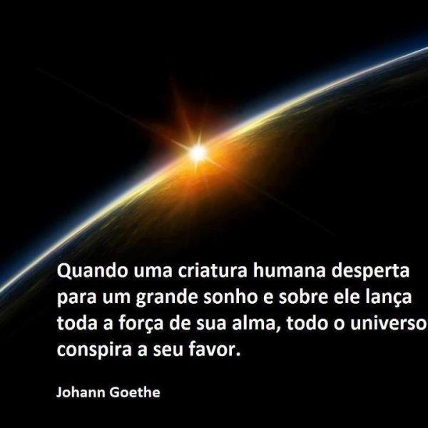 Quando uma criatura humana desperta para um grande sonho e sobre ele lança toda a força de sua alma, todo o universo conspira a seu favor. - Johann Goethe (Frases para Face)