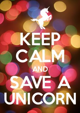 KEEP CALM AND SAVE A UNICORN