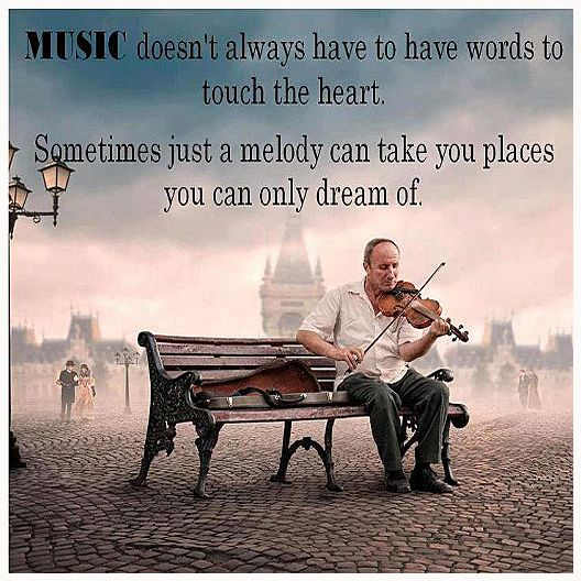 Music doesn't always have to have words to touch your heart, sometimes just a melody can take you places you can only dream of.