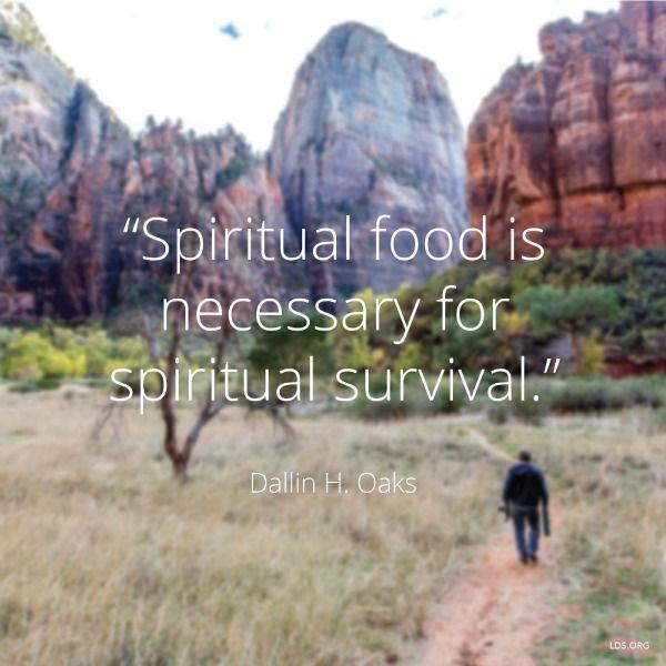 """Spiritual food is necessary for spiritual survival."" -Dallin H. Oaks"