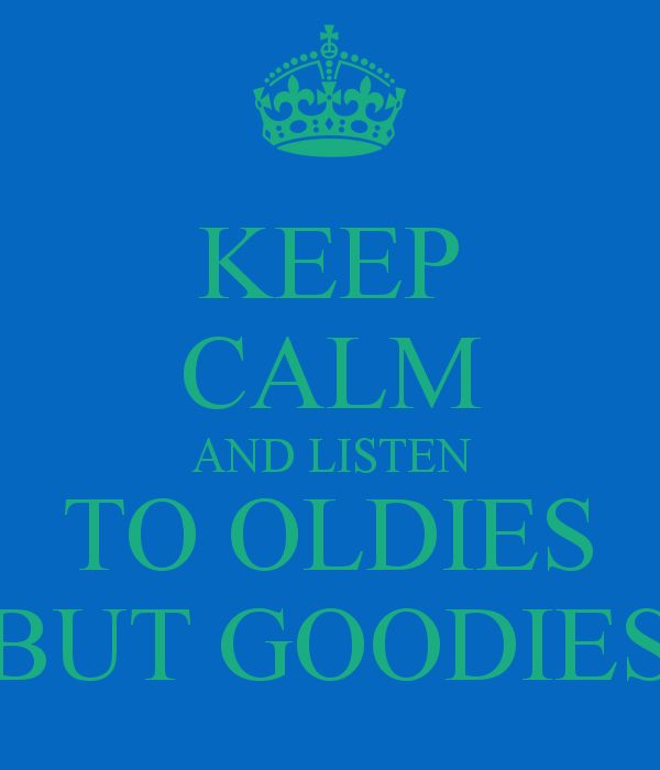 KEEP CALM AND LISTEN TO OLDIES BUT GOODIES