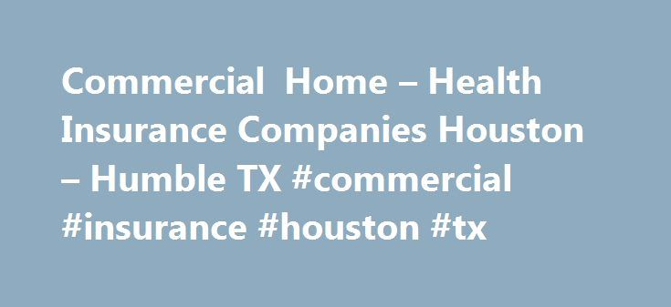 Commercial Home – Health Insurance Companies Houston – Humble TX #commercial #insurance #houston #tx http://south-sudan.remmont.com/commercial-home-health-insurance-companies-houston-humble-tx-commercial-insurance-houston-tx/  # Fulfill Your Unique Insurance Needs Insurance companies always promise they will help you get the right coverage you need. However, you need to take care to choose one that will look out for your interests instead of selling you more coverage than you actually…