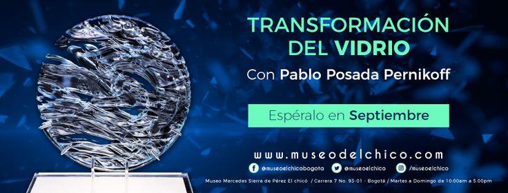 En el mes de Septiembre espera nuestra Transformación del Vidrio por Pablo Posada Pernikoff    #Bogota #museo #art