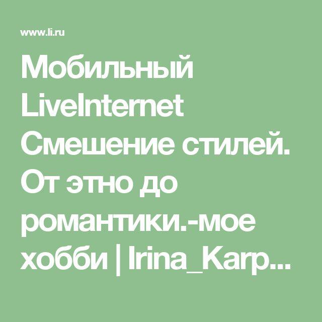 Мобильный LiveInternet Смешение стилей. От этно до романтики.-мое хобби | Irina_Karpenko - Дневник Irina_Horn |