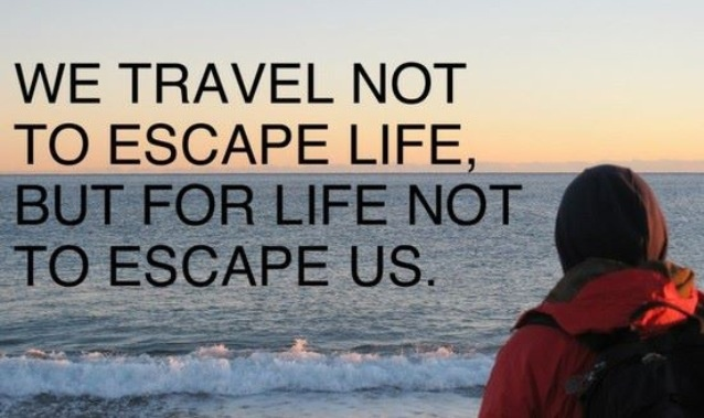 We travel not to scape life, but for life not to escape us!
