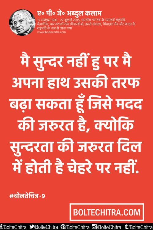 9 I am not handsome but I can give my hand to someone who need help... Because beauty is required in heart not in face. मैं सुंदर नहीं हूँ पर अपना हाथ उसकी तरफ बढ़ा सकता हूँ जिसे मदद की जरुरत है, क्योकि सुन्दरता की जरुरत दिल में होती है चेहरे पर नहीं. Main sundar naheen hoon par apanaa haath usakee taraf baḍhaa sakataa hoon jise madad kee jarurat hai, kyoki sundarataa kee jarurat dil men hotee hai chehare par naheen. http://boltechitra.com/apj-abdul-kalam-quotes-hindi/9/
