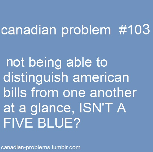 Canadian Problems-I hate American money! Canadians have it easier because you know what is what and have some colour :)