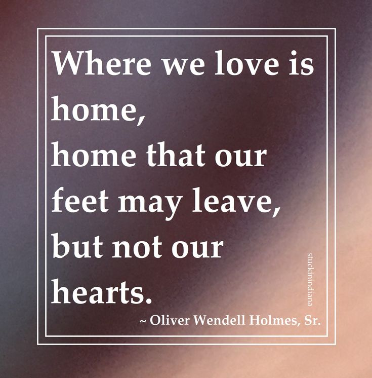 """""""Where we love is home, home that our feet may leave, but not our hearts."""" ~ Oliver Wendell Holmes, Sr. #quotes"""