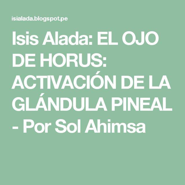 Isis Alada: EL OJO DE HORUS: ACTIVACIÓN DE LA GLÁNDULA PINEAL - Por Sol Ahimsa