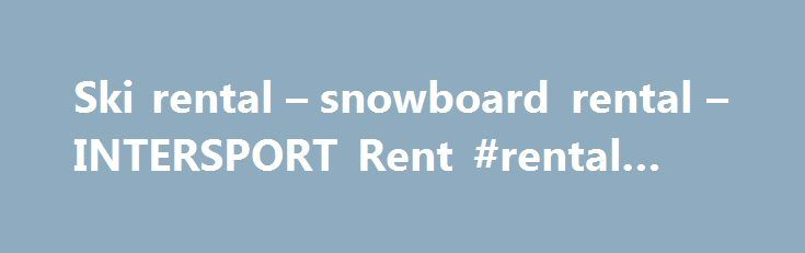 Ski rental – snowboard rental – INTERSPORT Rent #rental #van http://renta.remmont.com/ski-rental-snowboard-rental-intersport-rent-rental-van/  #ski rental # Over 800 shops worldwide Looking for fantastic, top quality winter sports equipment for that perfect holiday in the snow and sun? Look no further… with over 800 stores across Europe and Canada, INTERSPORT Rent can kit you out with all the equipment you need to hit the slopes in style. Hit the slopes in record time – book with INTERSPORT…