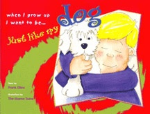 """""""When I Grow Up I Want to Be Just Like My Dog"""" by Frank Glew >> written in rich rhyme in manner that appeals to children's sense of humour in addition to a subtle deeper message about our values: unconditional love, loyalty, friendship, forgiveness"""