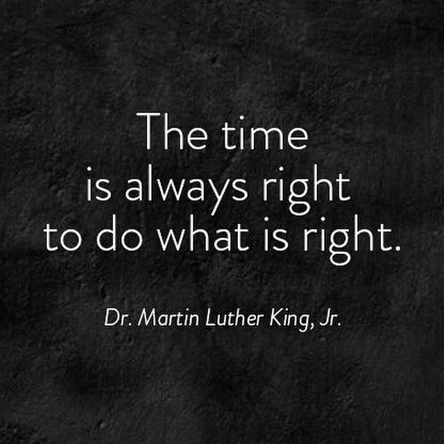 The time is always right to do what is right. - Dr. Martin Luther King, Jr.