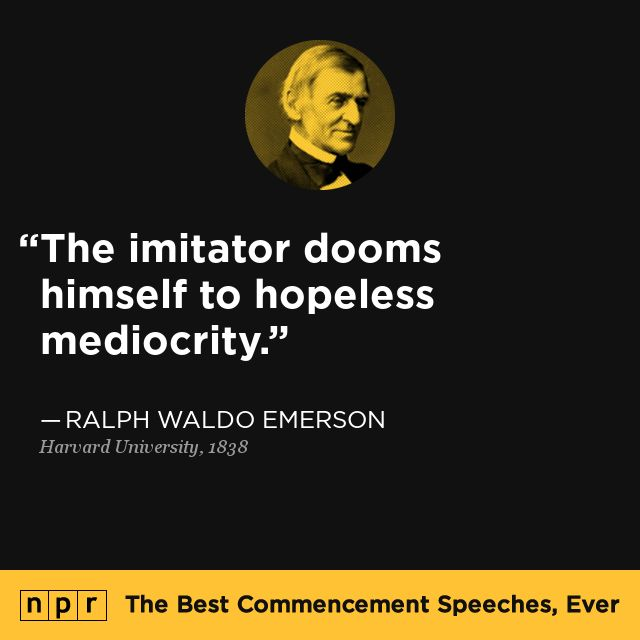 Ralph Waldo Emerson, 1838. From NPR's The Best Commencement Speeches, Ever.