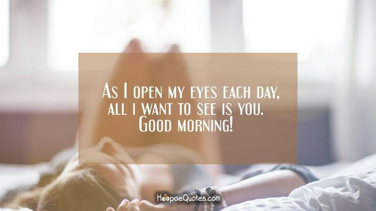 As I open my eyes each day, all i want to see is you. Good morning!