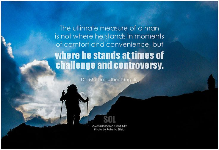 Dr. Martin Luther King Jr. The ultimate measure of a man is not where he stands ...