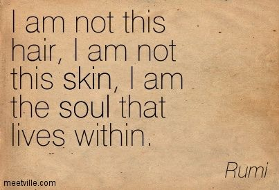 I am not this hair, I am not this skin, I am the soul that lives within. Rumi