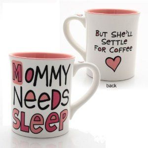 """Mommy Needs Sleep Mug"",says ""But she'll settle for coffee"" on the flip side. $10.00"