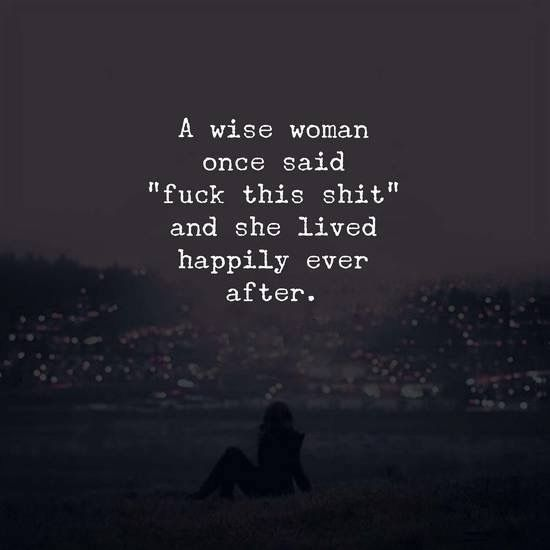 A wise woman once said fuck this shit -!: she lived happily ever after