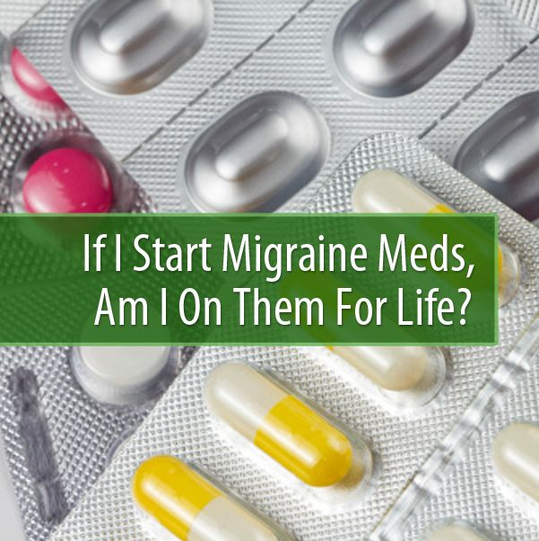 If I Start Migraine Meds, Am I On Them For Life? [Healthagy]