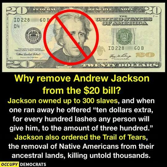 "Why remove Andrew Jackson from the $20 bill? Jackson owned up to 300 slaves, and when one ran away he offered ""ten dollars extra"" for every hundred lashes any person will give him, to the amount of three hundred."" Jackson also ordered the Trail of Tears,"" the removal of Native Americans from their ancestral lands, killing untold thousands."