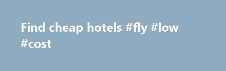 Find cheap hotels #fly #low #cost http://cheap.nef2.com/find-cheap-hotels-fly-low-cost/  #find cheap hotels # Hotels Here at lastminute.com, we know hotels, and we aim to bring you the best price on a last minute booking. From modern apartments and traditional guesthouses to well-known brands and boutique accommodations; we've got a great choice of places to stay. If you're looking to save a bit of money on your holiday, check out our selection of cheap rooms, or if you want to celebrate in…
