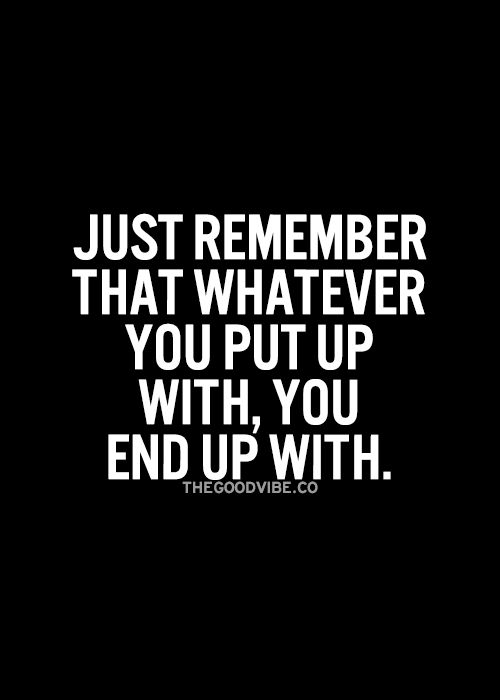 Whatever you put up with you end up with