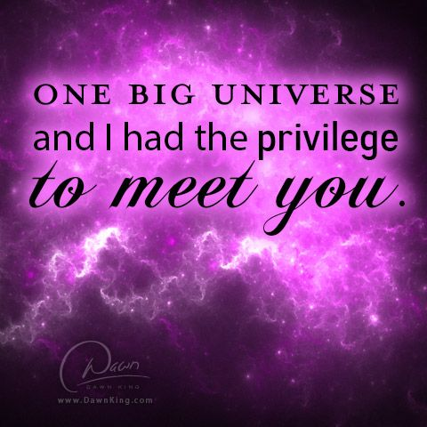 One big universe and I had the privilege to meet you. www.dawnking.com